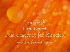 I am Safe. I am Loved. I am a magnet for Miracles.