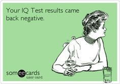 Your IQ Test results came back negative.
