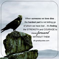 When someone we love dies, the hardest part is not letting go of whom we have lost, it's finding the strength and courage to move forward without them. | all-greatquotes.com #GriefQuotes #Loss #Quotes