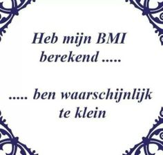 Heb mijn BMI berekend....  ...Ben waarschijnlijk te klein Happy Quotes, Funny Quotes, Qoutes, Funny Me, Hilarious, Live Love Life, Dutch Quotes, Just Smile, Funny Facts