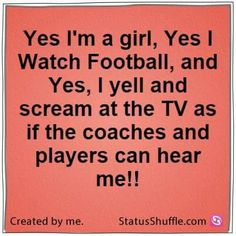 Yes I'm a girl, yes I watch football, and yes, I yell and scream at the TV as if the coaches and players can hear me!!