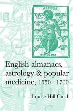 English Almanacs, Astrology and Popular Medicine, 1550-1700 (Politics, Culture & Society in Early Modern Britain) by Louise Hill Curth, http://www.amazon.co.uk/dp/0719069289/ref=cm_sw_r_pi_dp_qNrgrb09KWK85