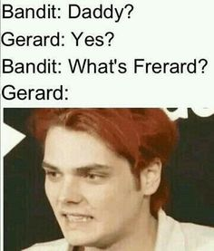 This will happen one day Or Bandit will come across some um Frerard pics and be like DAD OH MY GOD WHAT ARE YOU AND UNCLE FRANK DOING
