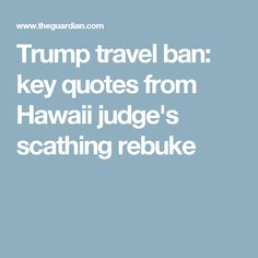 Trump travel ban: key quotes from Hawaii judge's scathing rebuke