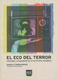 El eco del terror : ideología y propaganda en el terrorismo yihadista / Manuel R.  Torres Soriano ; [prólogo de Peter Bergen]. - Villaviciosa de Odón (Madrid) : Plaza y Valdés, 2009