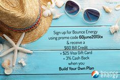 Sign up with promo code 60june2015tx & you'll receive a $60 Bill Credit + $25 Visa Gift Card + 3% Cash Back when you Build Your Own Plan with Bounce Energy. Just enter the promo code 60june2015tx in the promotional code field on the checkout page and after you pay your first bill on time, you'll get your bill credit! Texas and new customers only.