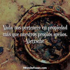 Nada nos pertenece en propiedad más que nuestros propios sueños. -Nietzsche