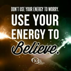 Don't use your energy to worry. USE YOUR ENERGY TO BELIEVE. ~ Joel Osteen