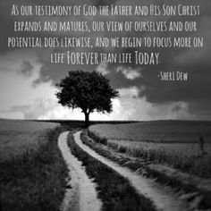 """""""As our testimony of God the Father and His Son Christ expands and matures, our view of ourselves and our potential does likewise, and we begin to focus more on life forever than life today.""""  Sister Sheri Dew.  The Church of Jesus Christ of Latter-Day Saints."""