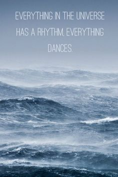 """""""Everything in the universe has a rhythm, everything dances. """" -Maya Angelou"""