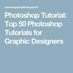 Photoshop Tutorial: Top 50 Photoshop Tutorials for Graphic Designers