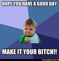 HOPE YOU HAVE A GOOD DAY MAKE IT YOUR BITCH!! | Meme Factory | Funnyism Funny Pictures Facebook Brand, Small Victories, Facebook Marketing, Internet Marketing, Online Marketing, Funny Images, Funny Pictures, Geocaching, Naked