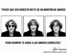 """""""Honesty may  not get you a lot of friends. But it will get you the right ones"""" John Lennon"""