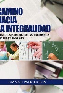 """""""CAMINO HACIA LA INTEGRALIDAD PROYECTOS PEDAGOGICOS INSTITUCIONALES Y DE AULA Y ALGO MAS"""""""
