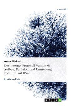 Das Internet Protokoll Version 6: Aufbau, Funktion und Umstellung von IPv4 auf IPv6 GRIN: http://grin.to/lpdcK Amazon: http://grin.to/lWZXr