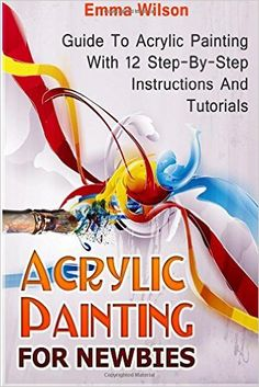 Acrylic Painting for Newbies: Guide To Acrylic Painting With 12 Step-By-Step Instructions And Tutorials (Acrylic Painting Books, acrylic painting techniques, acrylic painting for beginners): Amazon.co.uk: Emma Wilson: 9781517627928: Books