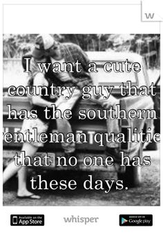 I want a cute country guy that has the southern gentleman qualities that no one has these days ♥