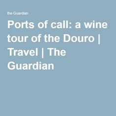 Ports of call: a wine tour of the Douro | Travel | The Guardian