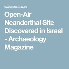Open-Air Neanderthal Site Discovered in Israel - Archaeology Magazine