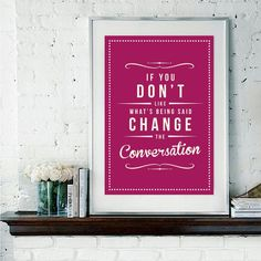 From my Fancy boards - If you don't like what's being said, change the conversation / :)