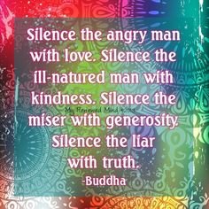 Silence the angry man with love. Silence the ill-natured man with kindness. Silence... | Gautama Buddha Picture Quotes | Quoteswave