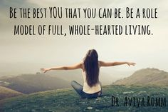 Be the best YOU that you can be. Be a role model of full, whole-hearted living! - Dr. Aviva Romm