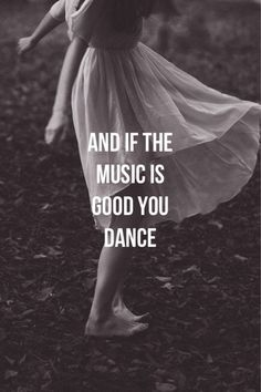 and if the music is good. Dance. Always dance. …