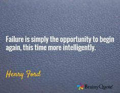 Failure is simply the opportunity to begin again, this time more intelligently. / Henry Ford