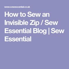 How to Sew an Invisible Zip / Sew Essential Blog | Sew Essential