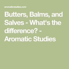 Butters, Balms, and Salves - What's the difference? - Aromatic Studies