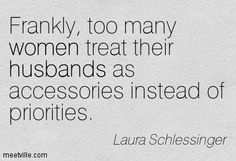 Frankly, too many women treat their husbands as accessories instead of priorities. Laura Schlessinger