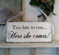 Too late to run - HERE SHE COMES - Shabby Wedding Signs 7 x 15