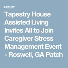 Tapestry House Assisted Living Invites All to Join Caregiver Stress Management Event - Roswell, GA Patch