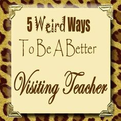The Unconventional Relief Society: 5 Weird Ways To Be A Better Visiting Teacher