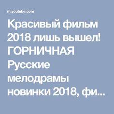 Красивый фильм 2018 лишь вышел! ГОРНИЧНАЯ Русские мелодрамы новинки 2018, фильмы HD 2018 - YouTube