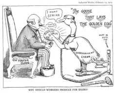 Industrial Worker cartoon, 1913.   After a long struggle, proper working conditions were installed by the 1940's. But the Master Class wasn't going to let the people have a decent wage. The appearance of Ronald Reagan in the US and Thatcher in the UK was the beginning of the end of worker's rights. We, the workers, let the Master Class fool us this time around ...
