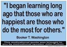 """Do you like this one? What are your thoughts on it? """"I began learning long ago that those who are happiest are those who do the most for others."""" - Booker T. Washington"""