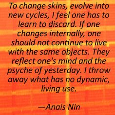 """To change skins, evolve into new cycles, I feel one has to learn to discard. If one changes internally, one should not continue to live with the same objects. They reflect one's mind and the psyche of yesterday. I throw away what has no dynamic, living use."" - Anais Nin"