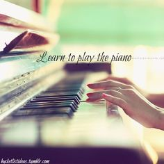 Before I die I would like to learn to play the piano. Motivation would probably be the number one thing though.