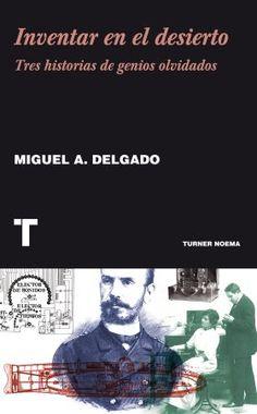 Inventar en el desierto : tres historias de genios olvidados / Miguel A. Delgado. Turner, 2014
