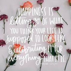 happiness is letting go of what you think your life is supposed to look like & celebrating it for everything that it is.