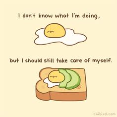 Even if the rest of your life is in chaos, try to still take care of yourself where you can! Keep yourself together like an egg-chibird tucked into an avocado toast. Positive Quotes, Motivational Quotes, Inspirational Quotes, Be Kind To Yourself, Take Care Of Yourself, Kawaii Quotes, Cute Happy Quotes, Chibird, Messages