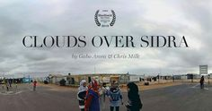 Clouds over Sidra: 360° documentary about Sidra, a Syrian 12-y girl that guides you through her temporary home: The Zaatari Refugee Camp in Jordan. In this lyrical VR film, Sidra leads you through her daily life: Eating, sleeping, learning and playing in the vast desert city of tents.