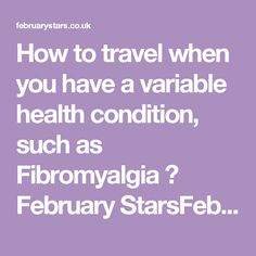 How to travel when you have a variable health condition, such as Fibromyalgia ⋆ February StarsFebruary Stars
