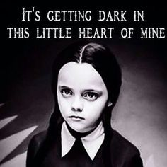 Its getting dark in this little heart of mine. Wednesday Adams