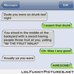 Dude you were so drunk last night!!!