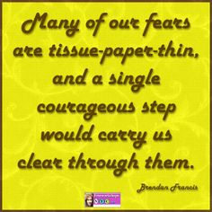 Many of our fears are tissue-paper-thin, and a single courageous step would carry us clear through them.