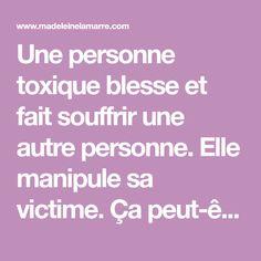 Une personne toxique blesse et fait souffrir une autre personne. Elle manipule sa victime. Ça peut-être un parent, un ami, un conjoint ou même nos enfants.