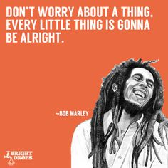 """Don't worry about a thing, every little thing is gonna be alright."" ~Bob Marley"
