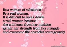"""AMEN !!! """"Be a woman of substance. Be a real woman. It is difficult to break down a real woman because she will learn from her mistakes gather her strength from her struggle and overcome the obstacles courageously"""""""